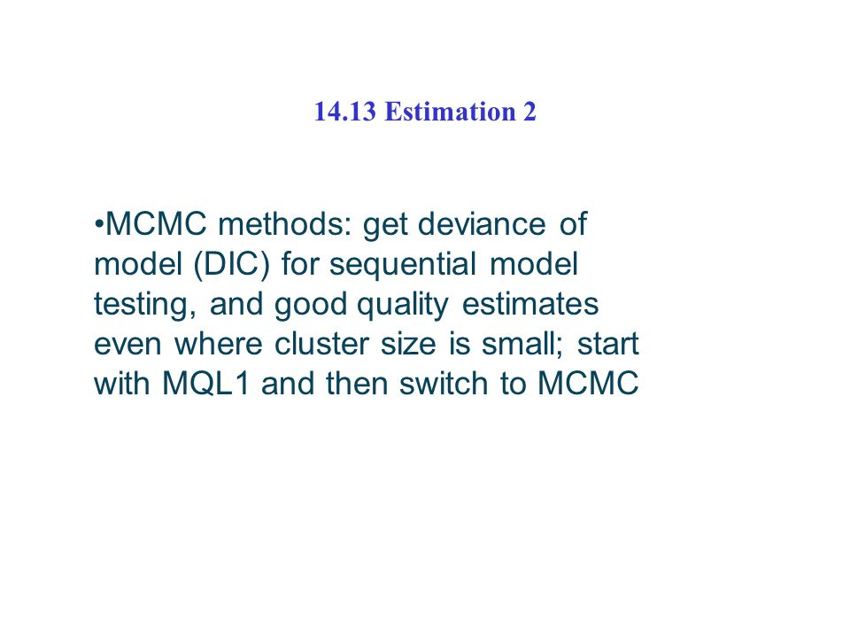 14.13 Estimation 2 MCMC methods: get deviance of model (DIC) for sequential model testing, and good quality estimates even where cluster size is small