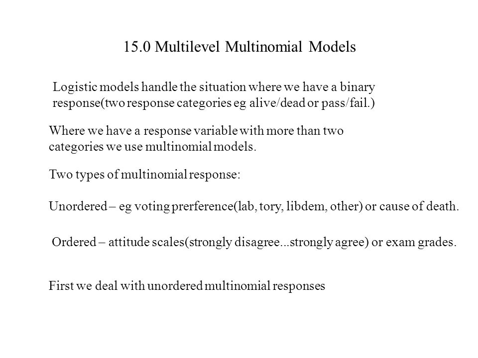15.0 Multilevel Multinomial Models Logistic models handle the situation where we have a binary response(two response categories eg alive/dead or pass/