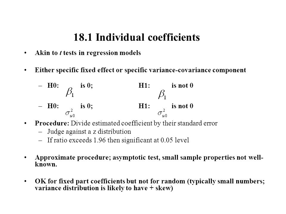 18.1 Individual coefficients Akin to t tests in regression models Either specific fixed effect or specific variance-covariance component –H0: is 0;H1: