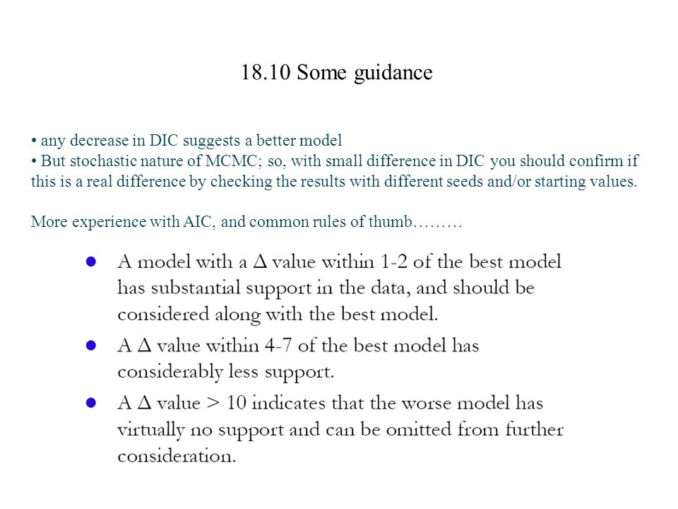 18.10 Some guidance any decrease in DIC suggests a better model But stochastic nature of MCMC; so, with small difference in DIC you should confirm if