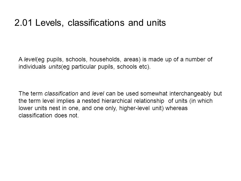 2.01 Levels, classifications and units A level(eg pupils, schools, households, areas) is made up of a number of individuals units(eg particular pupils