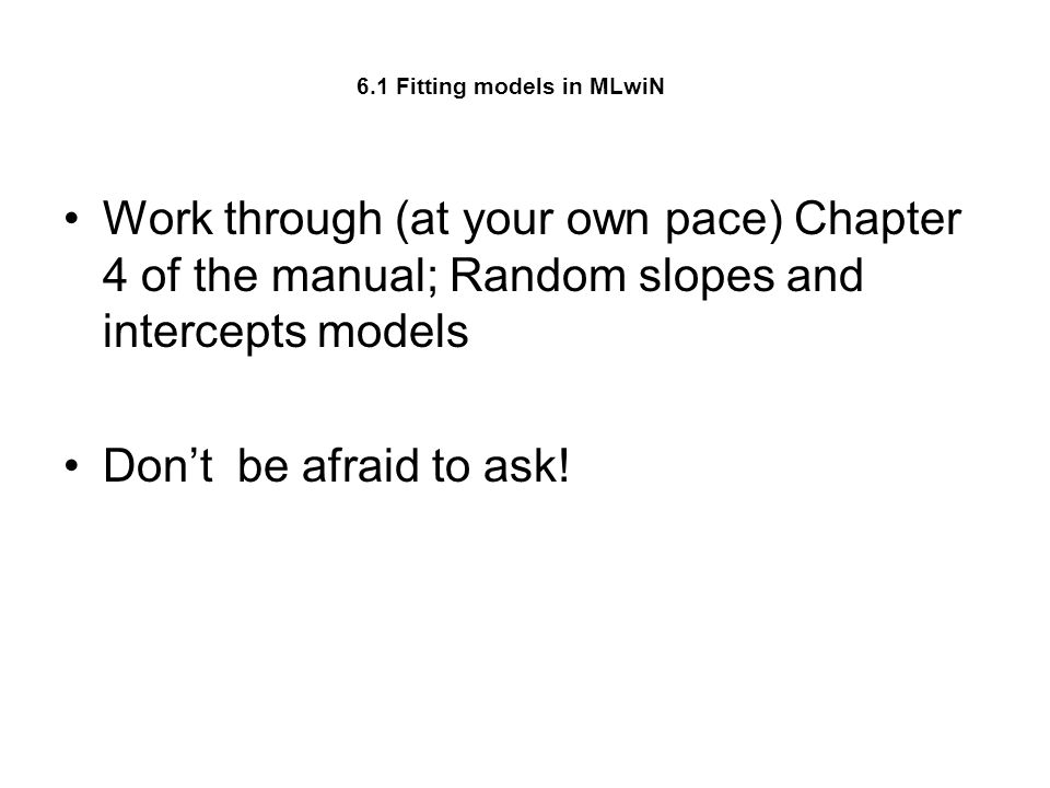 6.1 Fitting models in MLwiN Work through (at your own pace) Chapter 4 of the manual; Random slopes and intercepts models Dont be afraid to ask!