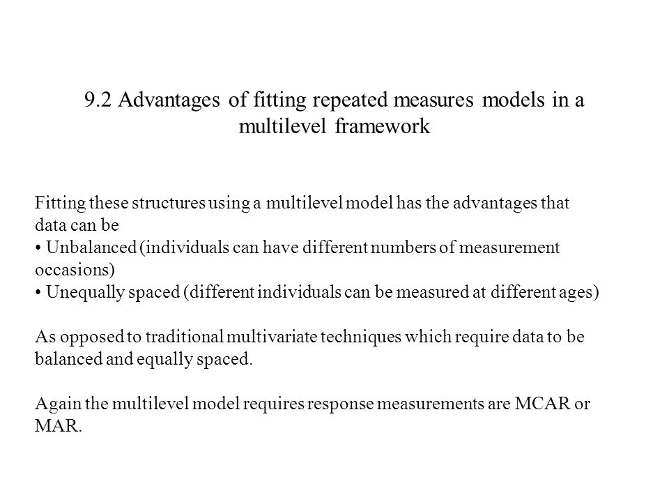 9.2 Advantages of fitting repeated measures models in a multilevel framework Fitting these structures using a multilevel model has the advantages that
