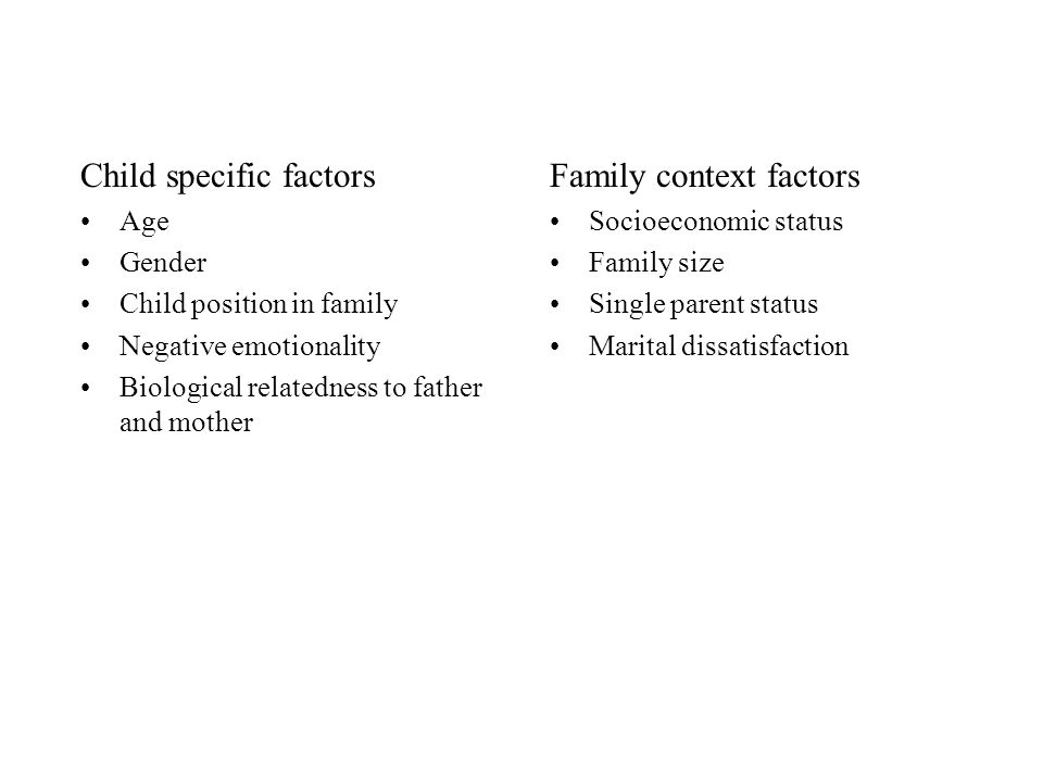 Child specific factors Age Gender Child position in family Negative emotionality Biological relatedness to father and mother Family context factors So