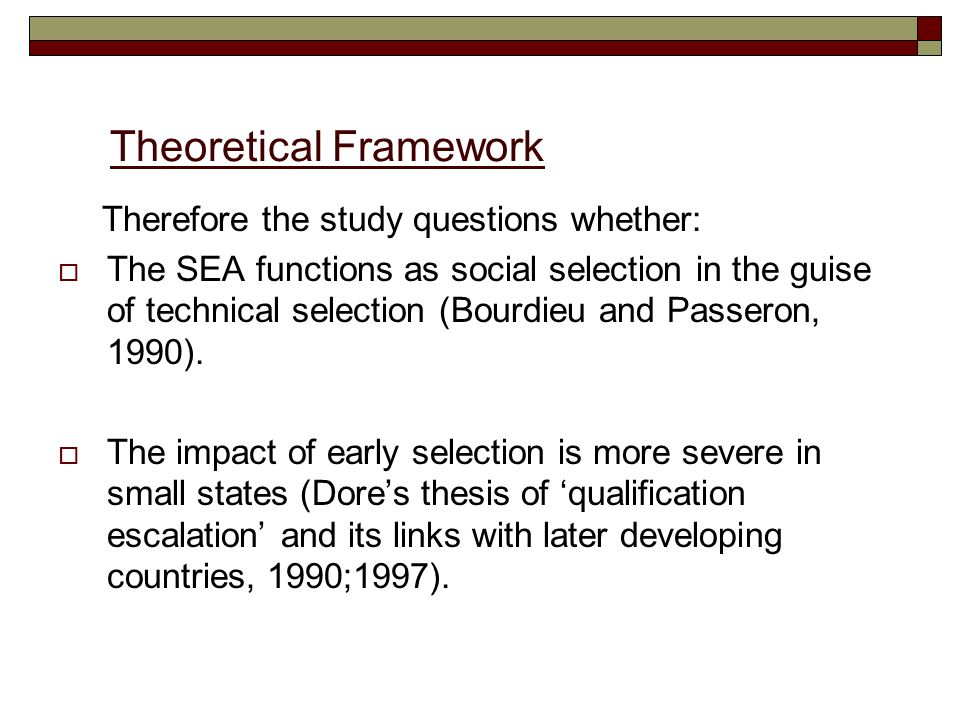 Theoretical Framework Therefore the study questions whether: The SEA functions as social selection in the guise of technical selection (Bourdieu and P