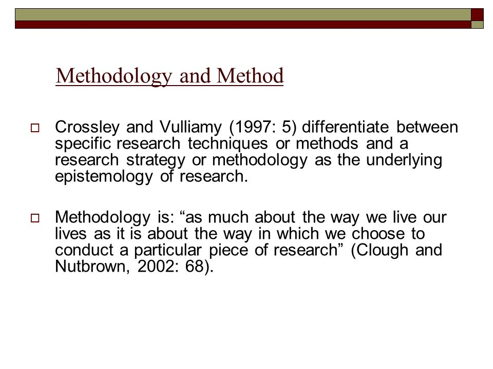 Methodology and Method Crossley and Vulliamy (1997: 5) differentiate between specific research techniques or methods and a research strategy or methodology as the underlying epistemology of research.