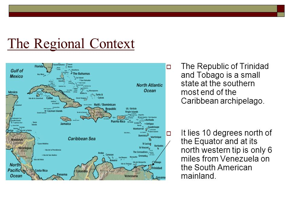 The Regional Context The Republic of Trinidad and Tobago is a small state at the southern most end of the Caribbean archipelago. It lies 10 degrees no