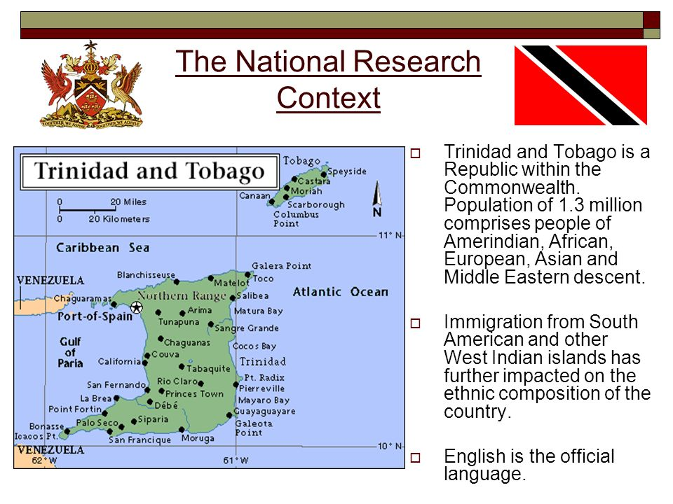 The National Research Context Trinidad and Tobago is a Republic within the Commonwealth. Population of 1.3 million comprises people of Amerindian, Afr
