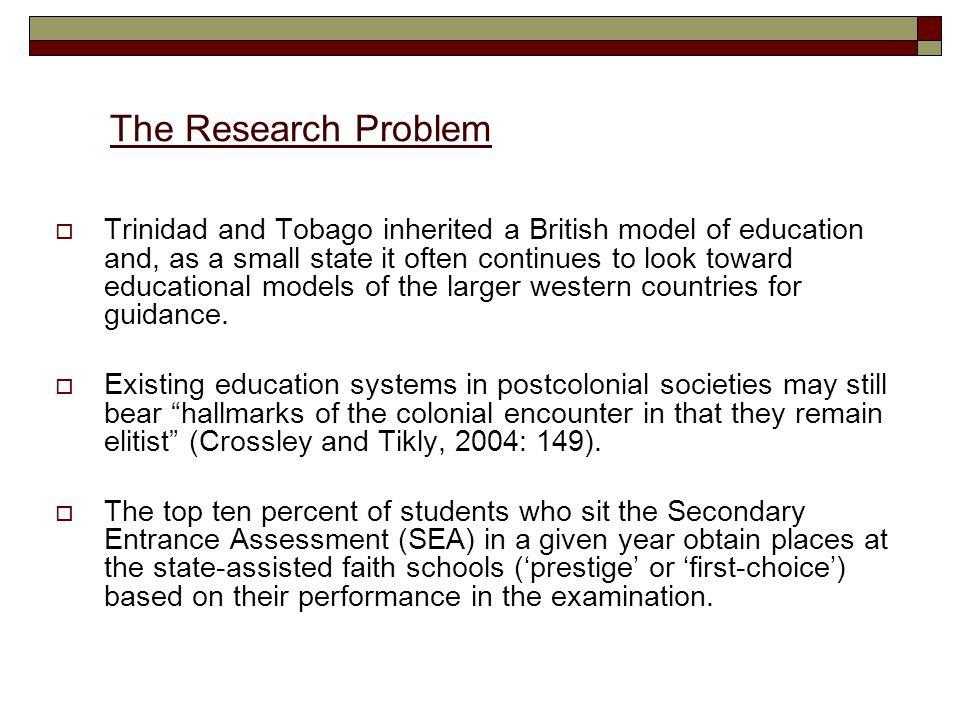 The Research Problem Trinidad and Tobago inherited a British model of education and, as a small state it often continues to look toward educational models of the larger western countries for guidance.