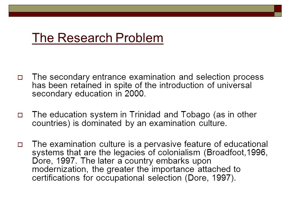 The Research Problem The secondary entrance examination and selection process has been retained in spite of the introduction of universal secondary education in 2000.