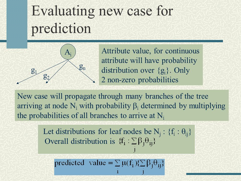 Evaluating new case for prediction AiAi g1g1 g2g2 gngn Attribute value, for continuous attribute will have probability distribution over {g i }. Only