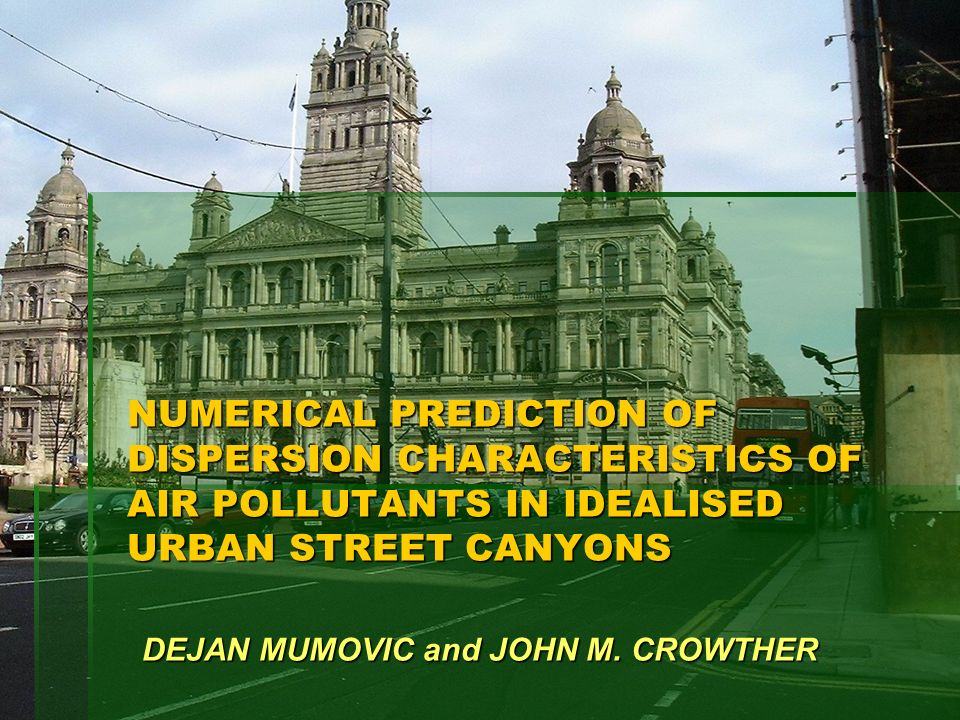 NUMERICAL PREDICTION OF DISPERSION CHARACTERISTICS OF AIR POLLUTANTS IN IDEALISED URBAN STREET CANYONS DEJAN MUMOVIC and JOHN M. CROWTHER