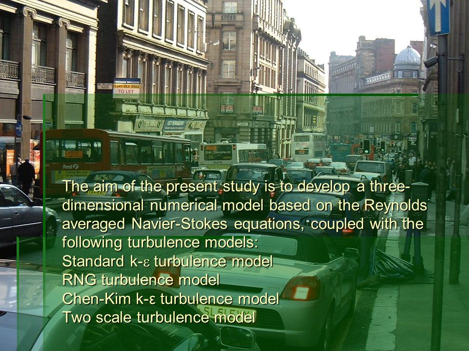The aim of the present study is to develop a three- dimensional numerical model based on the Reynolds averaged Navier-Stokes equations, coupled with the following turbulence models: Standard k- turbulence model RNG turbulence model Chen-Kim k-ε turbulence model Two scale turbulence model