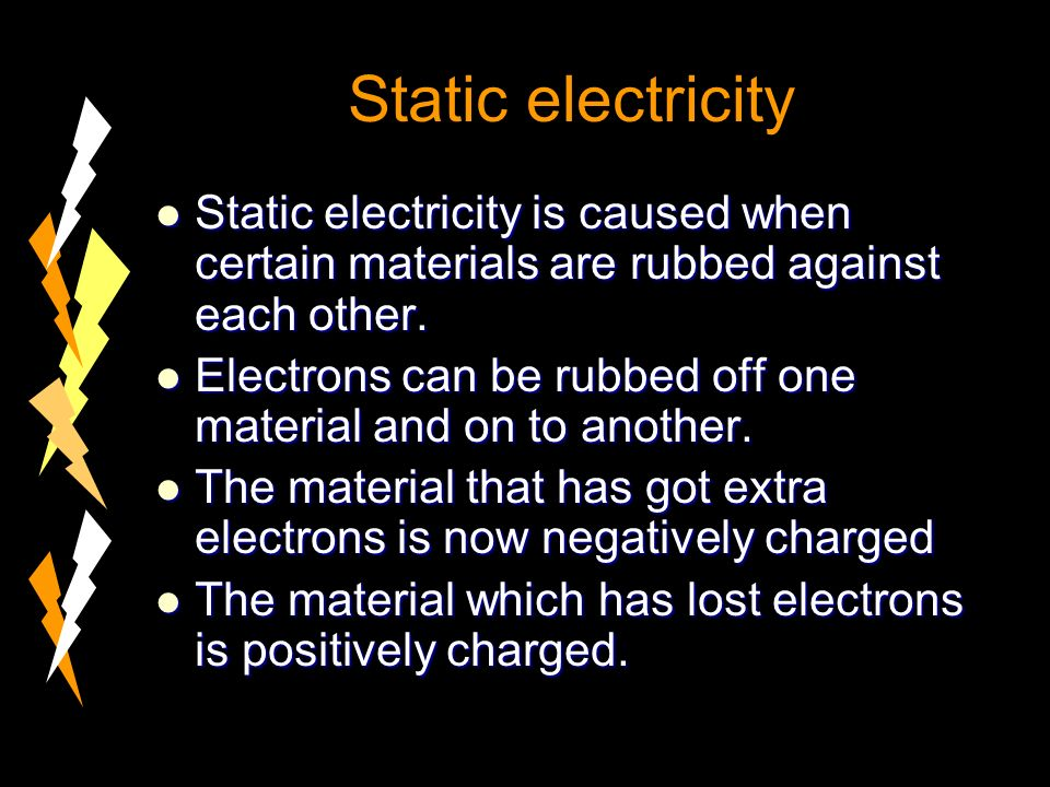 Static electricity Static electricity is caused when certain materials are rubbed against each other.