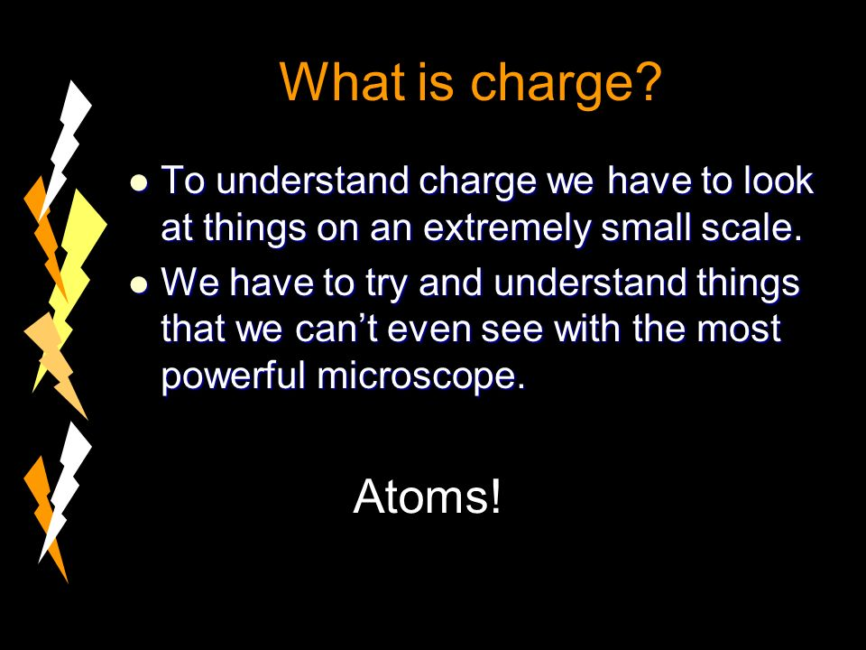 What is charge. To understand charge we have to look at things on an extremely small scale.