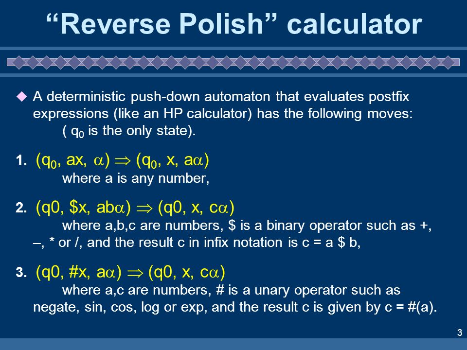 3 Reverse Polish calculator A deterministic push-down automaton that evaluates postfix expressions (like an HP calculator) has the following moves: ( q 0 is the only state).