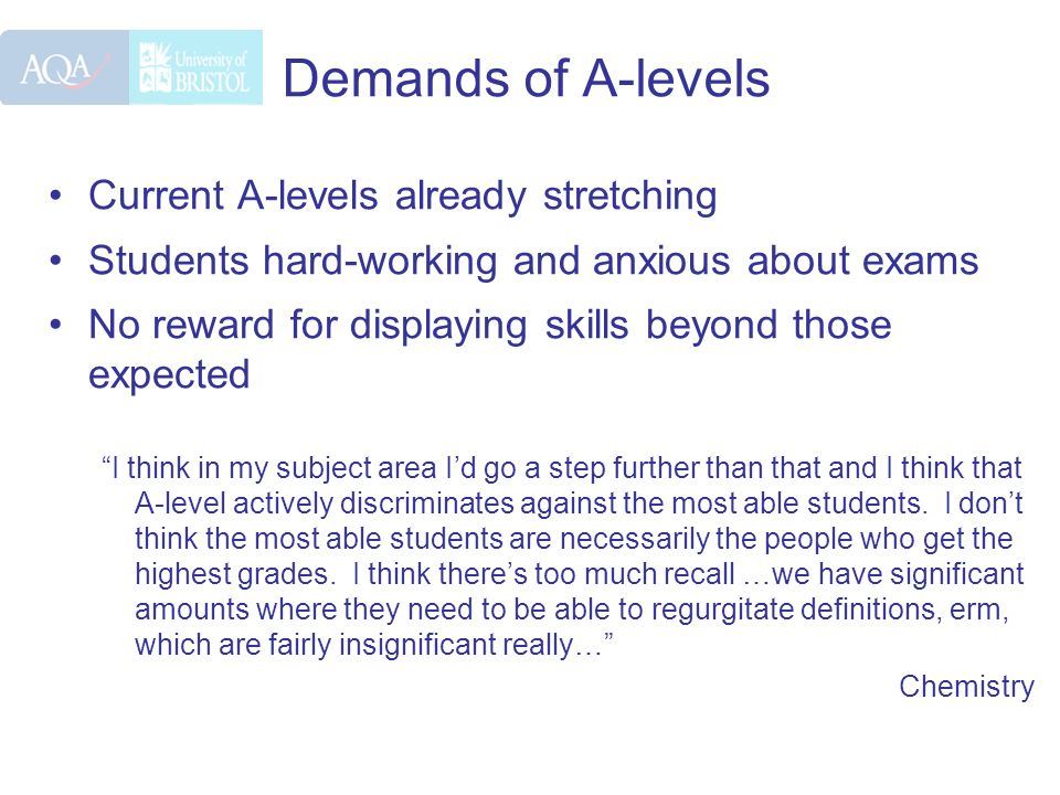 Demands of A-levels Current A-levels already stretching Students hard-working and anxious about exams No reward for displaying skills beyond those exp
