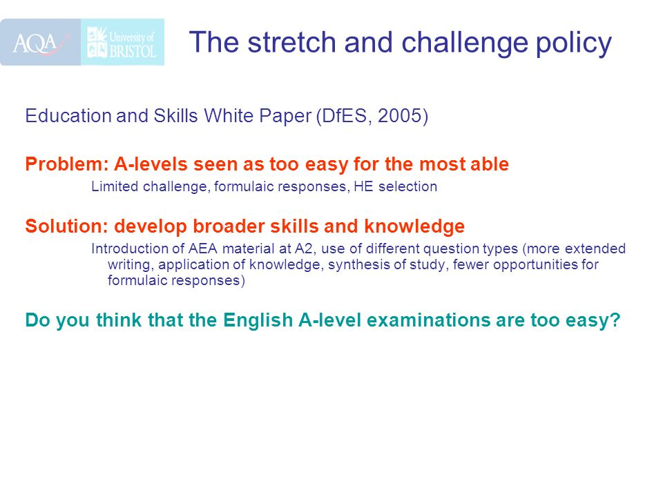 The stretch and challenge policy Education and Skills White Paper (DfES, 2005) Problem: A-levels seen as too easy for the most able Limited challenge,