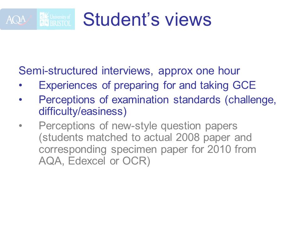 Students views Semi-structured interviews, approx one hour Experiences of preparing for and taking GCE Perceptions of examination standards (challenge