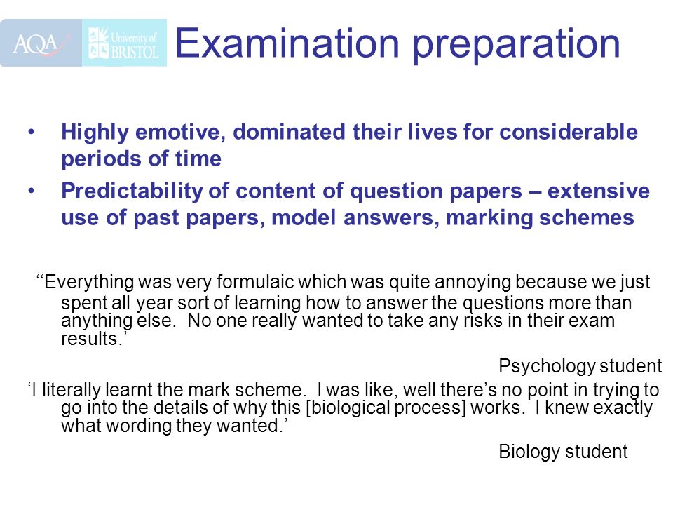 Examination preparation Highly emotive, dominated their lives for considerable periods of time Predictability of content of question papers – extensive use of past papers, model answers, marking schemes Everything was very formulaic which was quite annoying because we just spent all year sort of learning how to answer the questions more than anything else.