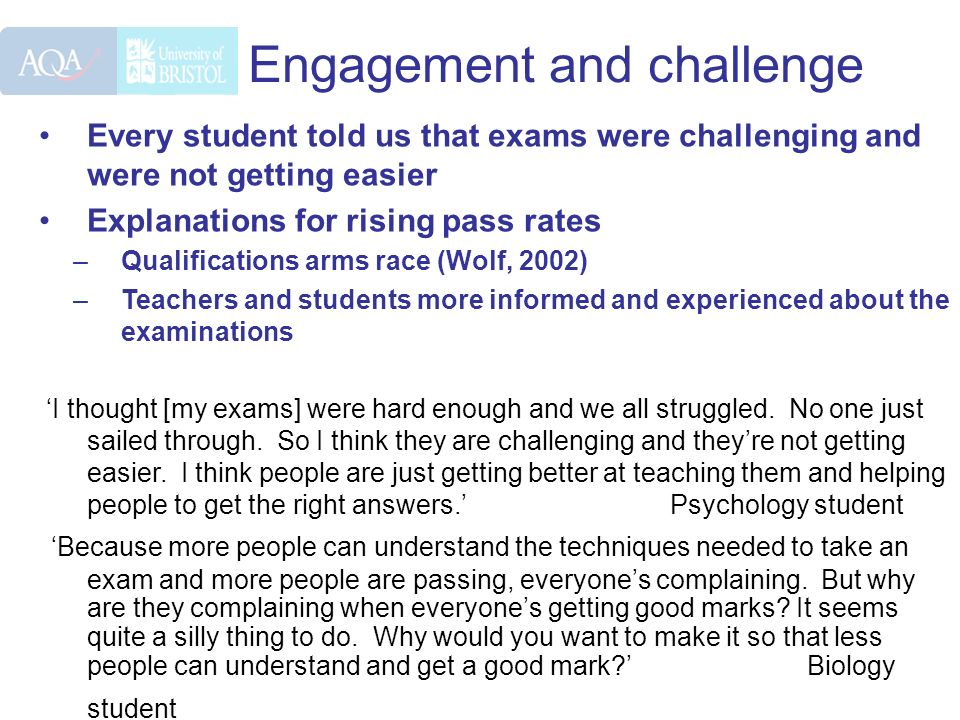 Engagement and challenge Every student told us that exams were challenging and were not getting easier Explanations for rising pass rates –Qualificati