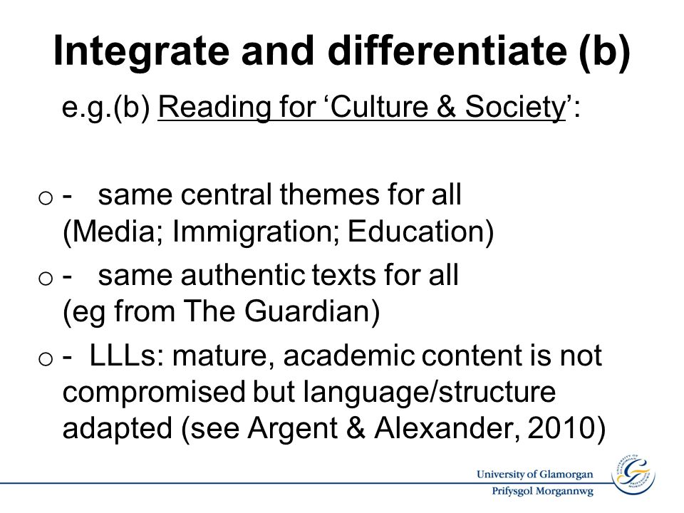 Integrate and differentiate (b) e.g.(b) Reading for Culture & Society: o - same central themes for all (Media; Immigration; Education) o - same authentic texts for all (eg from The Guardian) o - LLLs: mature, academic content is not compromised but language/structure adapted (see Argent & Alexander, 2010)