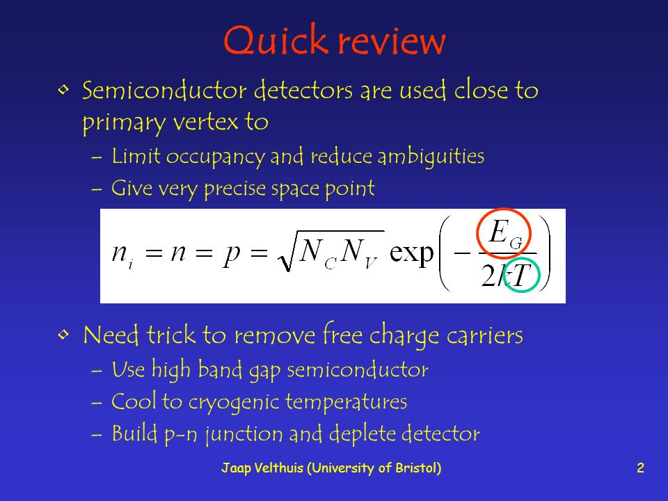 Jaap Velthuis (University of Bristol)2 Quick review Semiconductor detectors are used close to primary vertex to –Limit occupancy and reduce ambiguities –Give very precise space point Need trick to remove free charge carriers –Use high band gap semiconductor –Cool to cryogenic temperatures –Build p-n junction and deplete detector