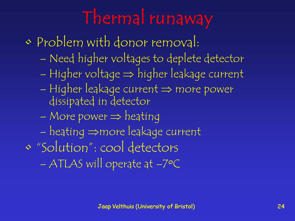Jaap Velthuis (University of Bristol)24 Thermal runaway Problem with donor removal: –Need higher voltages to deplete detector –Higher voltage higher leakage current –Higher leakage current more power dissipated in detector –More power heating –heating more leakage current Solution: cool detectors –ATLAS will operate at –7 o C