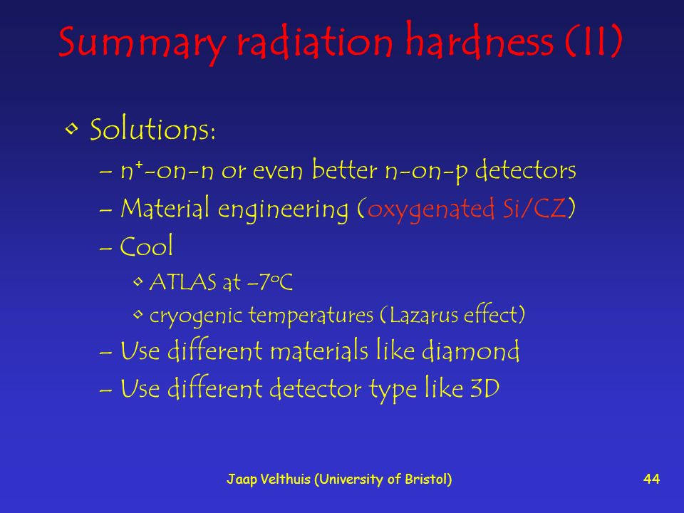 Jaap Velthuis (University of Bristol)44 Summary radiation hardness (II) Solutions: –n + -on-n or even better n-on-p detectors –Material engineering (oxygenated Si/CZ) –Cool ATLAS at –7 o C cryogenic temperatures (Lazarus effect) –Use different materials like diamond –Use different detector type like 3D
