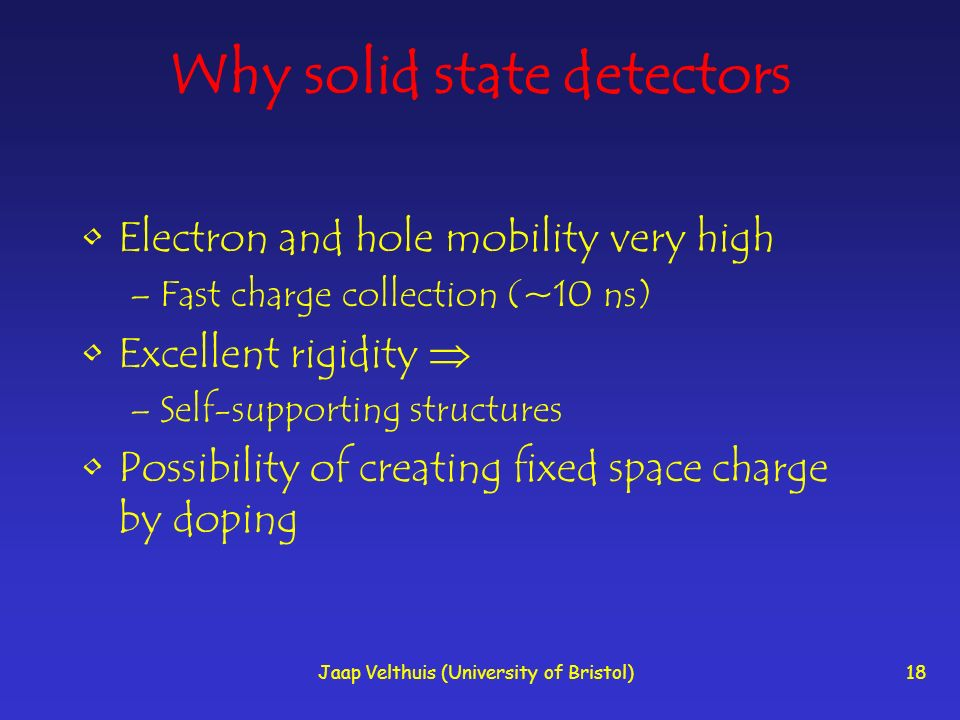 Jaap Velthuis (University of Bristol)18 Why solid state detectors Electron and hole mobility very high –Fast charge collection (~10 ns) Excellent rigi