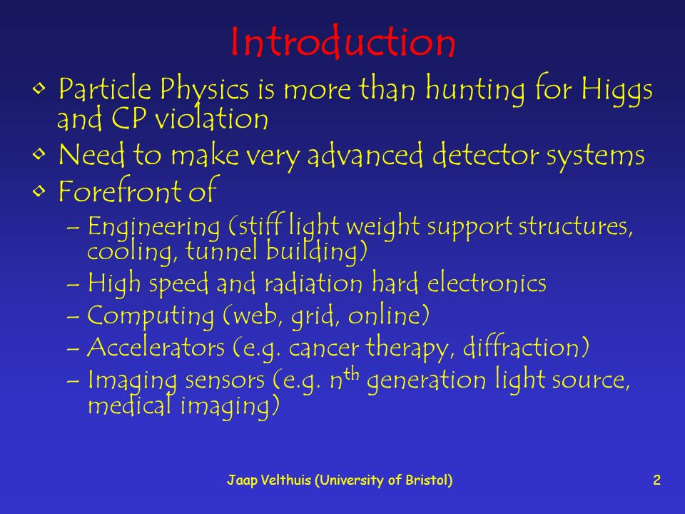 Jaap Velthuis (University of Bristol)2 Introduction Particle Physics is more than hunting for Higgs and CP violation Need to make very advanced detect