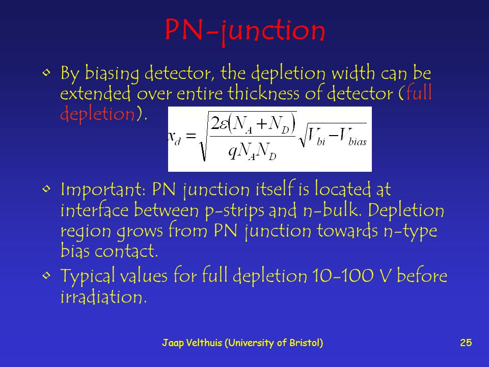 Jaap Velthuis (University of Bristol)25 PN-junction By biasing detector, the depletion width can be extended over entire thickness of detector (full d