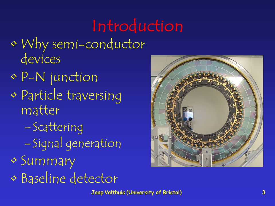 Jaap Velthuis (University of Bristol)3 Introduction Why semi-conductor devices P-N junction Particle traversing matter –Scattering –Signal generation