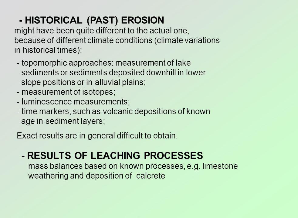- HISTORICAL (PAST) EROSION might have been quite different to the actual one, because of different climate conditions (climate variations in historical times): - topomorphic approaches: measurement of lake sediments or sediments deposited downhill in lower slope positions or in alluvial plains; - measurement of isotopes; - luminescence measurements; - time markers, such as volcanic depositions of known age in sediment layers; Exact results are in general difficult to obtain.
