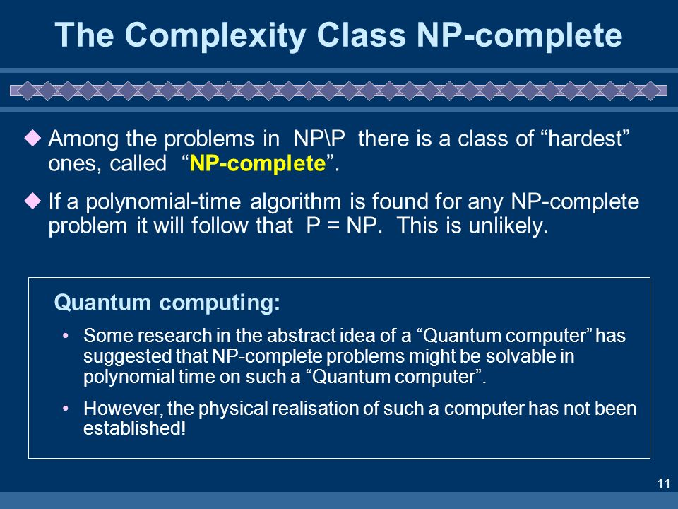11 The Complexity Class NP-complete Among the problems in NP\P there is a class of hardest ones, called NP-complete. If a polynomial-time algorithm is