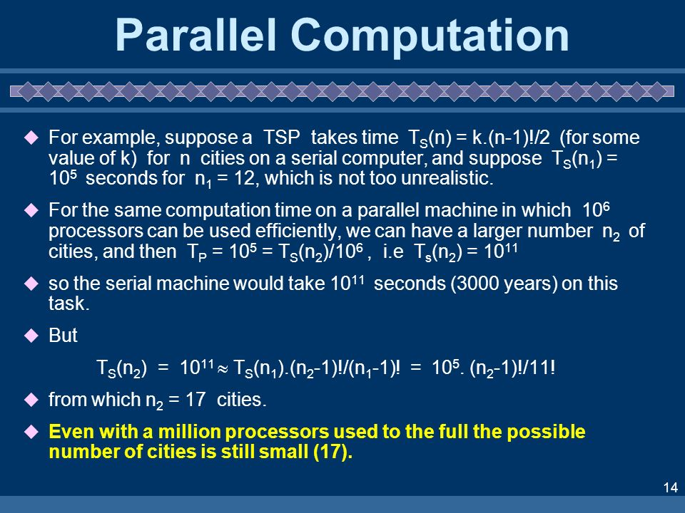 14 Parallel Computation For example, suppose a TSP takes time T S (n) = k.(n-1)!/2 (for some value of k) for n cities on a serial computer, and suppos