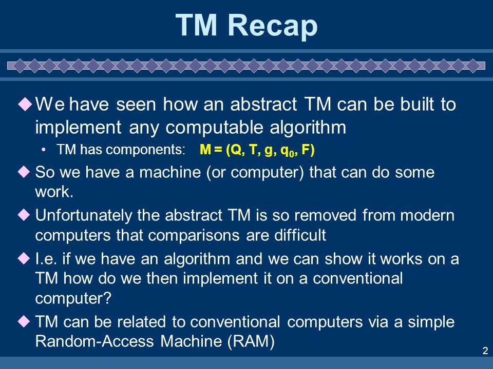 2 TM Recap We have seen how an abstract TM can be built to implement any computable algorithm TM has components: M = (Q, T, g, q 0, F) So we have a ma