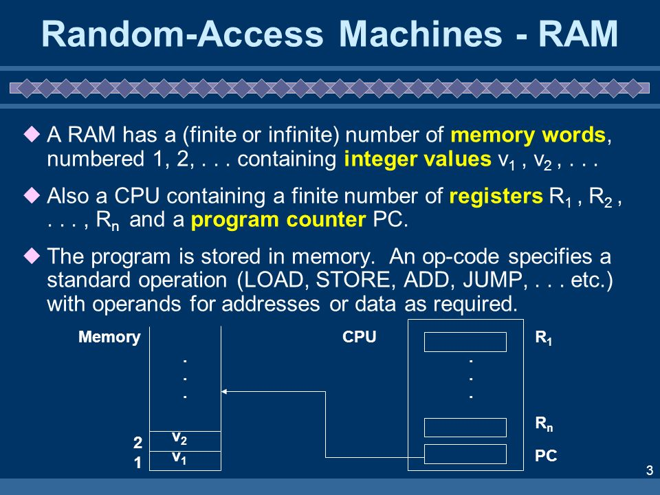 3 Random-Access Machines - RAM A RAM has a (finite or infinite) number of memory words, numbered 1, 2,... containing integer values v 1, v 2,... Also