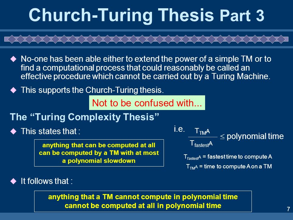 7 Church-Turing Thesis Part 3 No-one has been able either to extend the power of a simple TM or to find a computational process that could reasonably