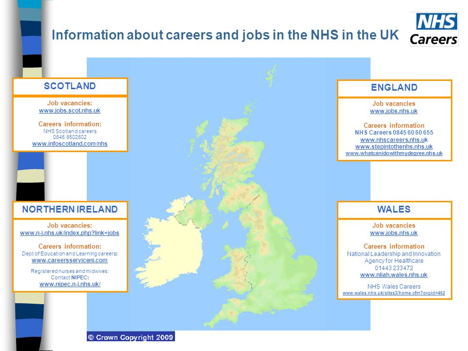 Information about careers and jobs in the NHS in the UK SCOTLAND Job vacancies: www.jobs.scot.nhs.uk Careers information: NHS Scotland careers 0845 8502502 www.infoscotland.com/nhs ENGLAND Job vacancies www.jobs.nhs.uk Careers information NHS Careers 0845 60 60 655 www.nhscareers,nhs.uk www.stepintothenhs.nhs.uk www.whatcanidowithmydegree.nhs.uk NORTHERN IRELAND Job vacancies: www.n-i.nhs.uk/index.php link=jobs Careers information: Dept of Education and Learning careers: www.careersserviceni.com Registered nurses and midwives: Contact NIPEC: www.nipec.n-i.nhs.uk/ WALES Job vacancies www.jobs.nhs.uk Careers information National Leadership and Innovation Agency for Healthcare 01443 233472 www.nliah.wales.nhs.uk NHS Wales Careers www.wales.nhs.uk/sites3/home.cfm orgid=462