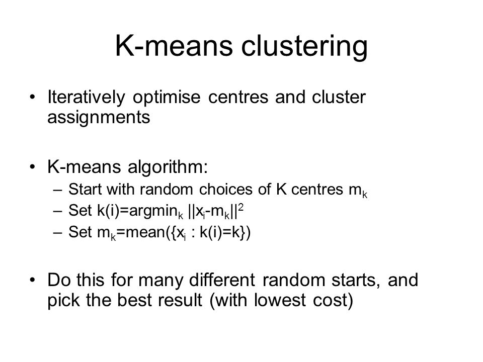 K-means clustering Iteratively optimise centres and cluster assignments K-means algorithm: –Start with random choices of K centres m k –Set k(i)=argmi