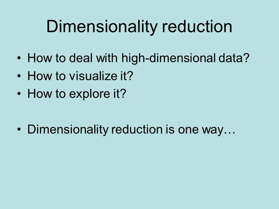 Dimensionality reduction How to deal with high-dimensional data? How to visualize it? How to explore it? Dimensionality reduction is one way…