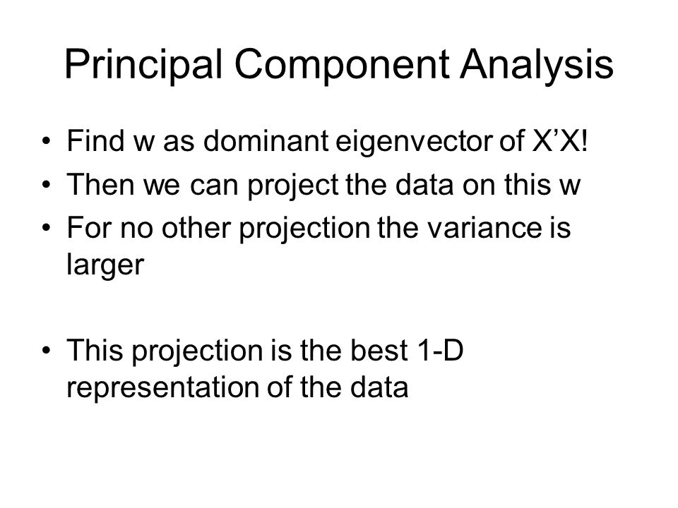 Principal Component Analysis Find w as dominant eigenvector of XX! Then we can project the data on this w For no other projection the variance is larg