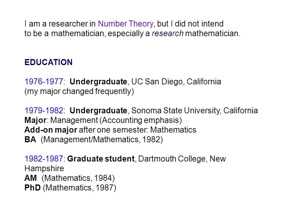 I am a researcher in Number Theory, but I did not intend to be a mathematician, especially a research mathematician.