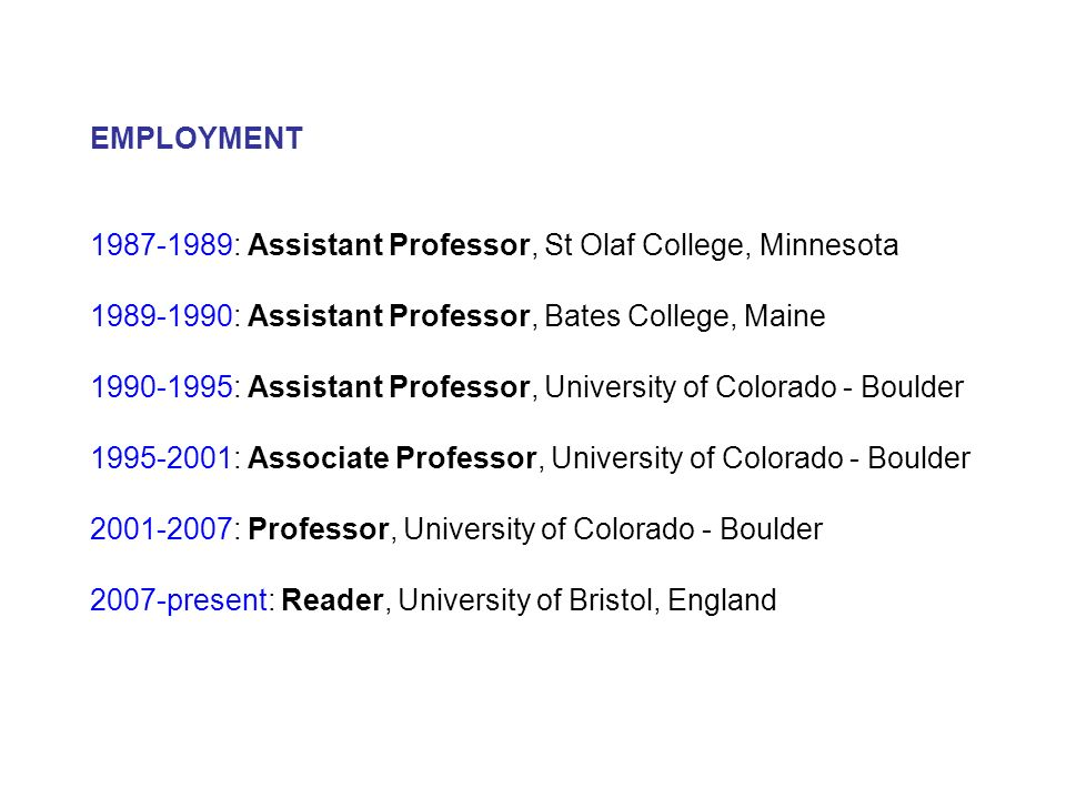 EMPLOYMENT 1987-1989: Assistant Professor, St Olaf College, Minnesota 1989-1990: Assistant Professor, Bates College, Maine 1990-1995: Assistant Professor, University of Colorado - Boulder 1995-2001: Associate Professor, University of Colorado - Boulder 2001-2007: Professor, University of Colorado - Boulder 2007-present: Reader, University of Bristol, England