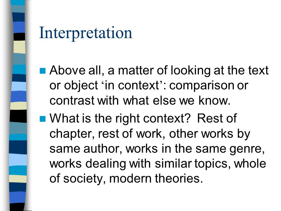 Interpretation Above all, a matter of looking at the text or object in context : comparison or contrast with what else we know. What is the right cont