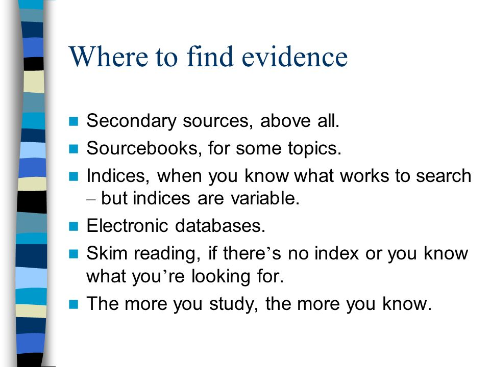 Where to find evidence Secondary sources, above all. Sourcebooks, for some topics. Indices, when you know what works to search – but indices are varia
