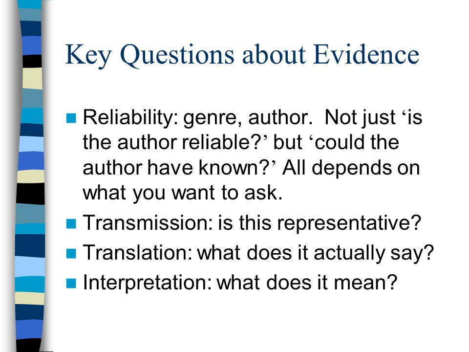 Key Questions about Evidence Reliability: genre, author. Not just is the author reliable? but could the author have known? All depends on what you wan