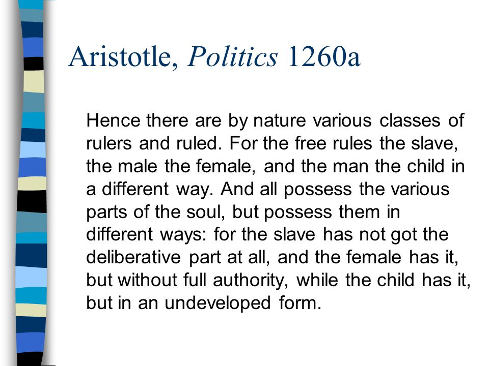Aristotle, Politics 1260a Hence there are by nature various classes of rulers and ruled. For the free rules the slave, the male the female, and the ma