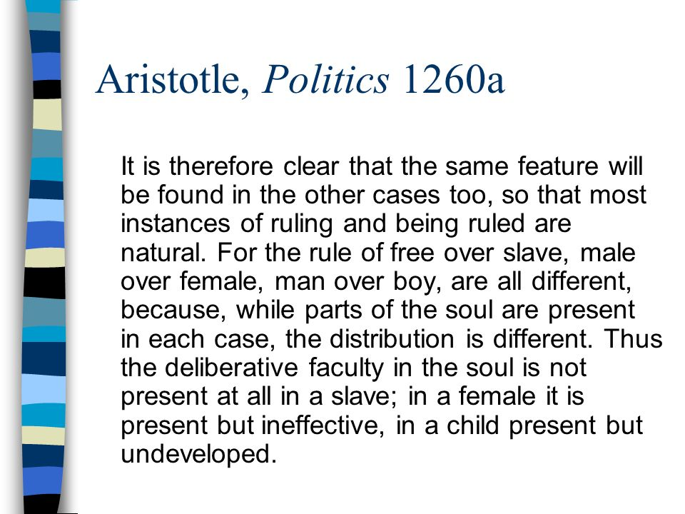 Aristotle, Politics 1260a It is therefore clear that the same feature will be found in the other cases too, so that most instances of ruling and being